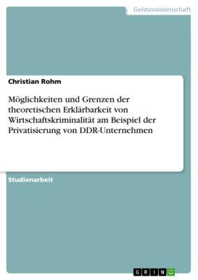 Möglichkeiten und Grenzen der theoretischen  Erklärbarkeit von Wirtschaftskriminalität am Beispiel der Privatisierung von DDR-Unternehmen, Christian Rohm