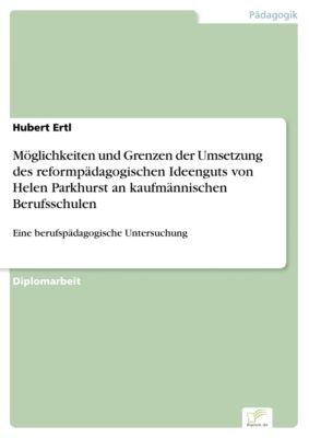 Möglichkeiten und Grenzen der Umsetzung des reformpädagogischen Ideenguts von Helen Parkhurst an kaufmännischen Berufsschulen, Hubert Ertl
