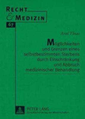 Möglichkeiten und Grenzen eines selbstbestimmten Sterbens durch Einschränkung und Abbruch medizinischer Behandlung, Axel Thias