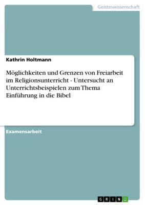 Möglichkeiten und Grenzen von Freiarbeit im Religionsunterricht - Untersucht an Unterrichtsbeispielen zum Thema  Einführung in die Bibel, Kathrin Holtmann