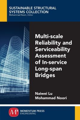 Momentum Press: Multi-Scale Reliability and Serviceability Assessment of In-Service Long-Span Bridges, Mohammad Noori, Naiwei Lu