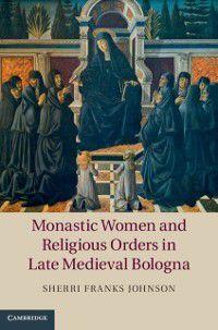 Monastic Women and Religious Orders in Late Medieval Bologna, Sherri Franks Johnson