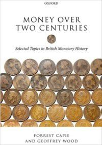 Money over Two Centuries: Selected Topics in British Monetary History, Geoffrey Wood, Forrest Capie