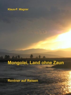 Mongolei, Land ohne Zaun, Klaus-P. Wagner