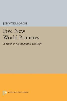 Monographs in Behavior and Ecology: Five New World Primates, John Terborgh