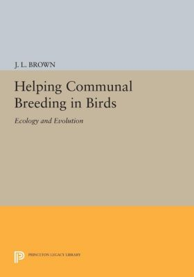 Monographs in Behavior and Ecology: Helping Communal Breeding in Birds, J. Brown