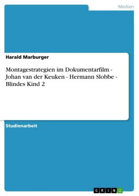 Montagestrategien im Dokumentarfilm - Johan van der Keuken - Hermann Slobbe - Blindes Kind 2, Harald Marburger