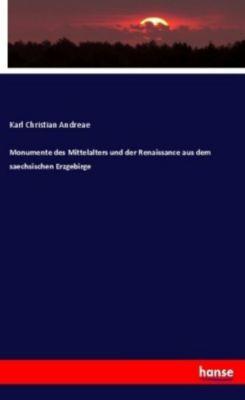 Monumente des Mittelalters und der Renaissance aus dem saechsischen Erzgebirge, Karl Christian Andreae