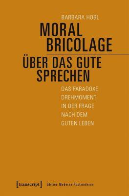 Moral Bricolage - über das Gute sprechen - Barbara Hobl  