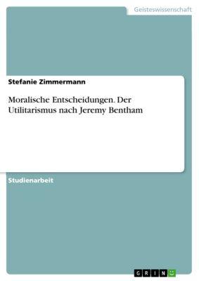 Moralische Entscheidungen. Der Utilitarismus nach Jeremy Bentham, Stefanie Zimmermann