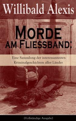 Morde am Fließband: Eine Sammlung der interessantesten Kriminalgeschichten aller Länder (Vollständige Ausgabe), Willibald Alexis