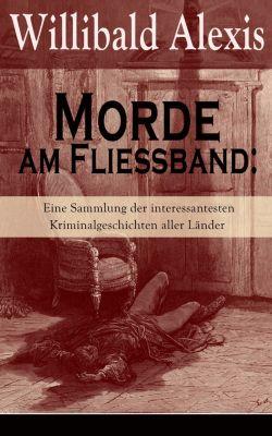 Morde am Fließband: Eine Sammlung der interessantesten Kriminalgeschichten aller Länder, Willibald Alexis
