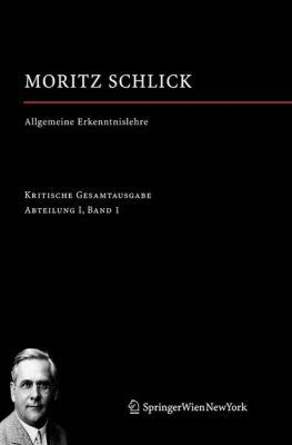 Moritz Schlick. Gesamtausgabe: Allgemeine Erkenntnislehre, Moritz Schlick