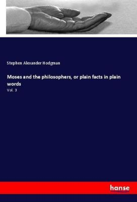 Moses and the philosophers, or plain facts in plain words, Stephen Alexander Hodgman