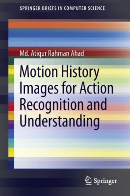 Motion History Images for Action Recognition and Understanding, Md. Atiqur Rahman Ahad