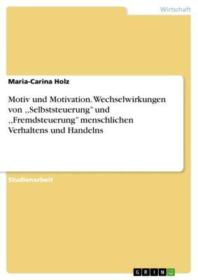 Motiv und Motivation. Wechselwirkungen von ,,Selbststeuerung'' und ,,Fremdsteuerung'' menschlichen Verhaltens und Handelns, Maria-Carina Holz
