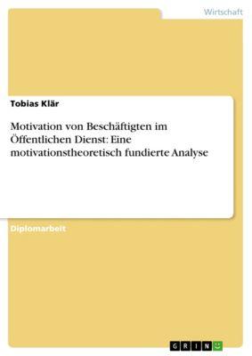 Motivation von Beschäftigten im Öffentlichen Dienst: Eine motivationstheoretisch fundierte Analyse, Tobias Klär