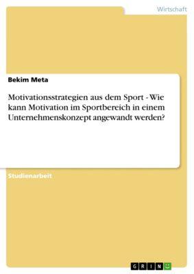 Motivationsstrategien aus dem Sport - Wie kann Motivation im Sportbereich in einem Unternehmenskonzept angewandt werden?, Bekim Meta