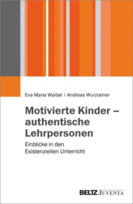 Motivierte Kinder - authentische Lehrpersonen, Andreas Wurzrainer, Eva Maria Waibel
