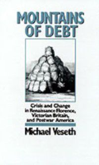 Mountains of Debt: Crisis and Change in Renaissance Florence, Victorian Britain, and Postwar America, Michael Veseth