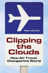 Moving through History: Transportation and Society: Clipping the Clouds: How Air Travel Changed the World, Marc Dierikx