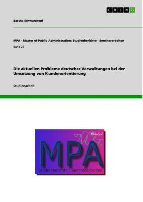 MPA - Master of Public Administration: Studienberichte - Seminararbeiten: Die aktuellen Probleme deutscher Verwaltungen bei der Umsetzung von Kundenorientierung, Sascha Schwarzkopf