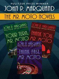 Mr. Moto: Your Turn, Mr. Moto; Thank You, Mr. Moto; and Think Fast, Mr. Moto, John P. Marquand