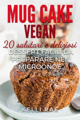 Mug Cake Vegan:  20 salutari e deliziosi dessert, facili da preparare nel microonde., Kelli Rae