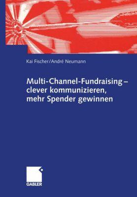 Multi-Channel-Fundraising - clever kommunizieren, mehr Spender gewinnen, Kai Fischer, Andre Neumann