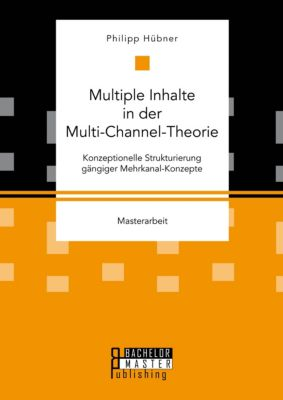 Multiple Inhalte in der Multi-Channel-Theorie. Konzeptionelle Strukturierung gängiger Mehrkanal-Konzepte, Philipp Hübner