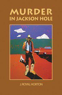 Murder in Jackson Hole, Jon R Horton