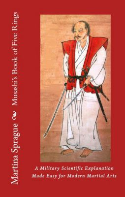 Musashi's Book of Five Rings: A Military Scientific Explanation Made Easy for Modern Martial Arts, Martina Sprague