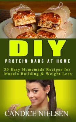 (Muscle Building Nutrition, Weight Loss Cooking, Snack Recipes, High Protein Diet): DIY Protein Bars: 30 Easy Homemade - Protein Bar Recipes, Energy Bar Recipes, Protein Bars at Home ((Muscle Building Nutrition, Weight Loss Cooking, Snack Recipes, High Protein Diet)), Candice Nielsen