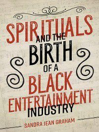 Music in American Life: Spirituals and the Birth of a Black Entertainment Industry, Sandra Jean Graham