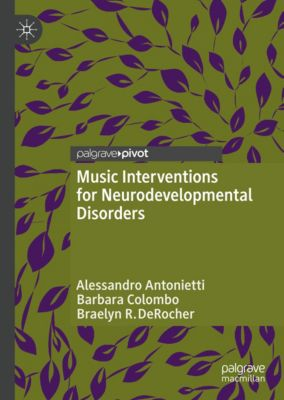 Music Interventions for Neurodevelopmental Disorders, Alessandro Antonietti, Barbara Colombo, Braelyn R. DeRocher