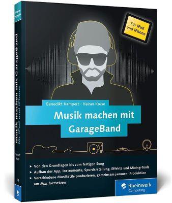 Musik machen mit GarageBand für iPad und iPhone, Benedikt Kampert, Heiner Kruse