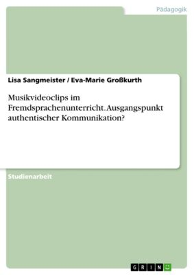 Musikvideoclips im Fremdsprachenunterricht. Ausgangspunkt authentischer Kommunikation?, Lisa Sangmeister, Eva-Marie Großkurth