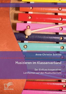 Musizieren im Klassenverband. Der Einfluss kooperativer Lernformen auf den Musikunterricht, Anne-Christin Schilke