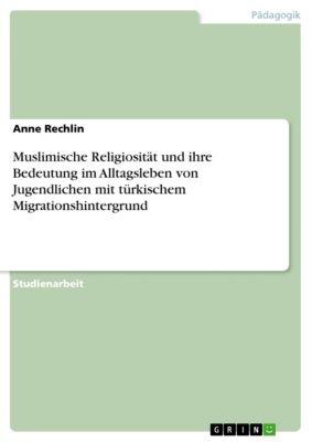 Muslimische Religiosität und ihre Bedeutung im Alltagsleben von Jugendlichen mit türkischem Migrationshintergrund, Anne Rechlin