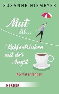 Mut ist ... Kaffeetrinken mit der Angst - Susanne Niemeyer |