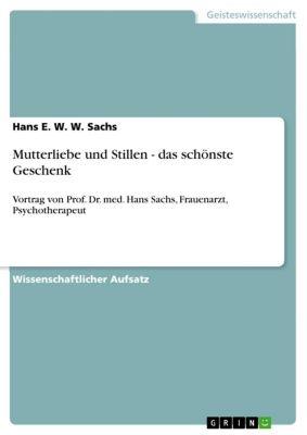 Mutterliebe und Stillen - das schönste Geschenk, Hans E. W. W. Sachs