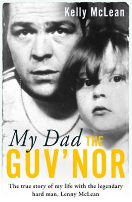My Dad, The Guv'nor - The True Story of My Life with the Legendary Hard Man, Lenny McLean, Kelly McLean