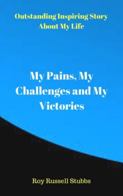 My Pains, My Challenges and My Victories, Roy  Russell Stubbs