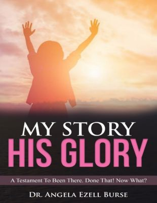 My Story, His Glory - A Testament To Been There. Done That! Now What?, Dr. Angela  Ezell Burse