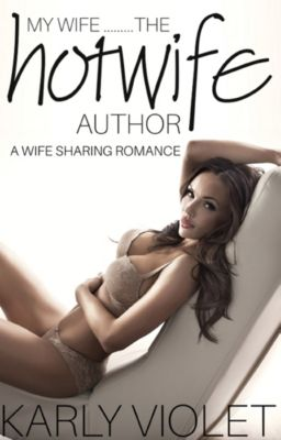 My Wife…...The Hotwife Author: My Wife…...The Hotwife Author: A Wife Sharing Romance, Karly Violet