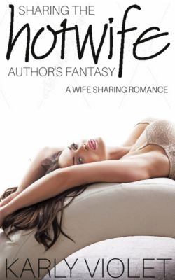 My Wife…...The Hotwife Author: Sharing The Hotwife Author's Fantasy: A Wife Sharing Romance, Karly Violet