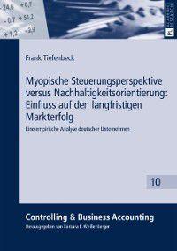 Myopische Steuerungsperspektive versus Nachhaltigkeitsorientierung: Einfluss auf den langfristigen Markterfolg, Frank Tiefenbeck
