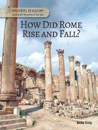Mysteries in History: Solving the Mysteries of the Past: How Did Rome Rise and Fall?, Anita Croy
