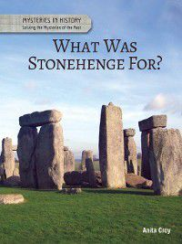 Mysteries in History: Solving the Mysteries of the Past: What Was Stonehenge For?, Anita Croy