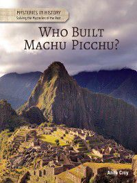 Mysteries in History: Solving the Mysteries of the Past: Who Built Machu Picchu?, Anita Croy